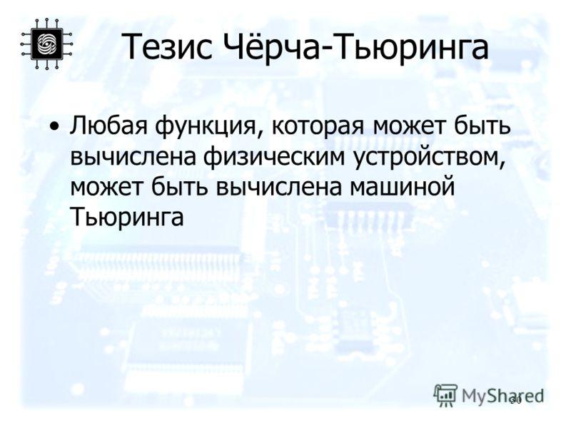 30 Тезис Чёрча-Тьюринга Любая функция, которая может быть вычислена физическим устройством, может быть вычислена машиной Тьюринга