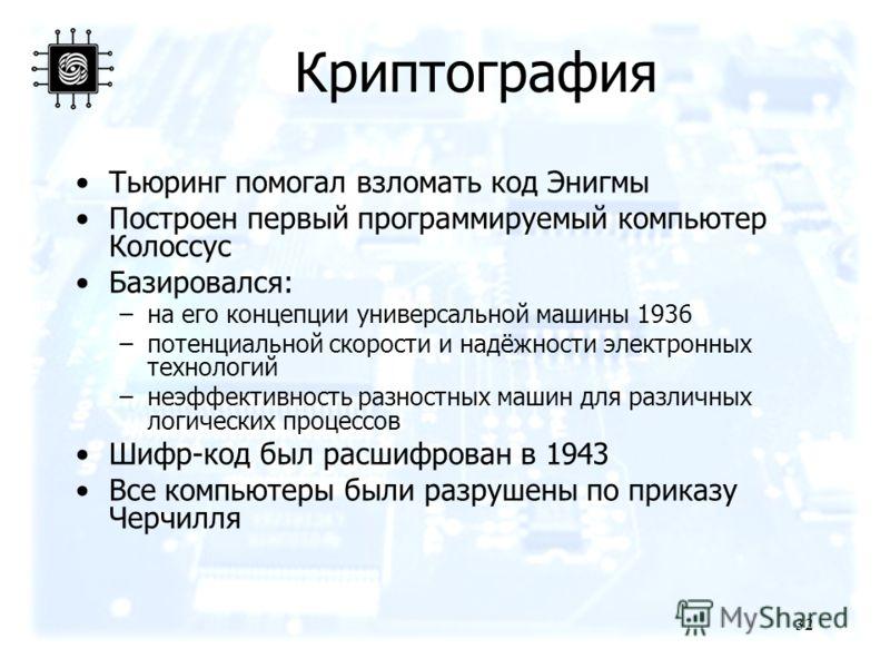 32 Криптография Тьюринг помогал взломать код Энигмы Построен первый программируемый компьютер Колоссус Базировался: –на его концепции универсальной машины 1936 –потенциальной скорости и надёжности электронных технологий –неэффективность разностных ма