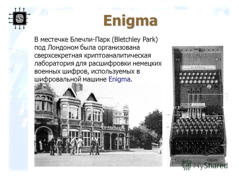 34 В местечке Блечли-Парк (Bletchley Park) под Лондоном была организована сверхсекретная криптоаналитическая лаборатория для расшифровки немецких военных шифров, используемых в шифровальной машине Enigma. Enigma