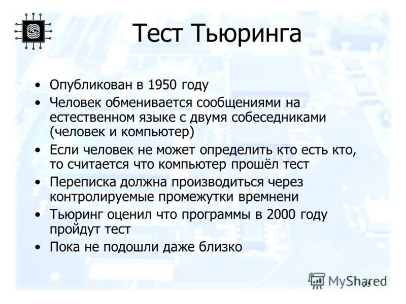 35 Тест Тьюринга Опубликован в 1950 году Человек обменивается сообщениями на естественном языке с двумя собеседниками (человек и компьютер) Если человек не может определить кто есть кто, то считается что компьютер прошёл тест Переписка должна произво