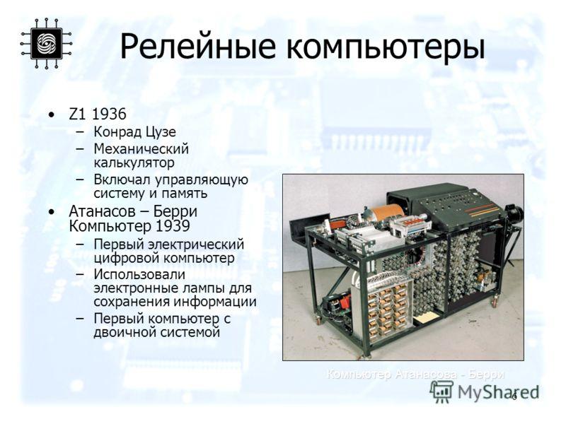 6 Релейные компьютеры Z1 1936 –Конрад Цузе –Механический калькулятор –Включал управляющую систему и память Атанасов – Берри Компьютер 1939 –Первый электрический цифровой компьютер –Использовали электронные лампы для сохранения информации –Первый комп