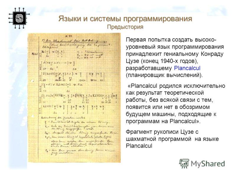 60 Языки и системы программирования Предыстория Первая попытка создать высоко- уровневый язык программирования принадлежит гениальному Конраду Цузе (конец 1940-х годов), разработавшему Plancalcul (планировщик вычислений). «Plancalcul родился исключит
