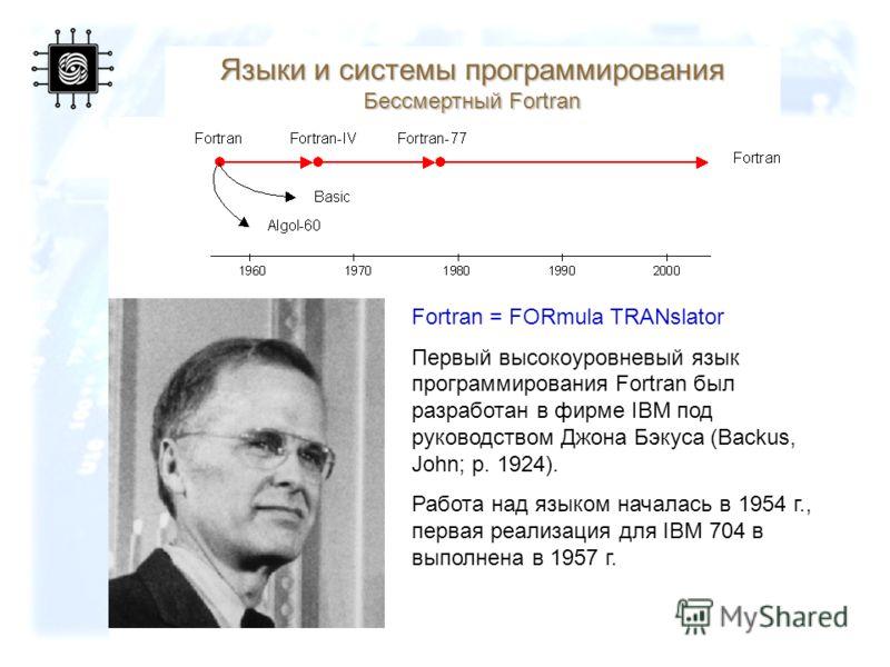 64 Языки и системы программирования Бессмертный Fortran Fortran = FORmula TRANslator Первый высокоуровневый язык программирования Fortran был разработан в фирме IBM под руководством Джона Бэкуса (Backus, John; р. 1924). Работа над языком началась в 1