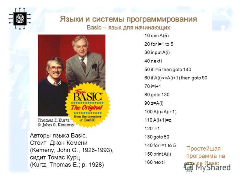 67 Языки и системы программирования Basic – язык для начинающих Авторы языка Basic. Стоит Джон Кемени (Kemeny, John G.; 1926-1993), сидит Томас Курц (Kurtz, Thomas E.; р. 1928) 10 dim A(5) 20 for i=1 to 5 30 input A(i) 40 next i 50 if i=5 then goto 1