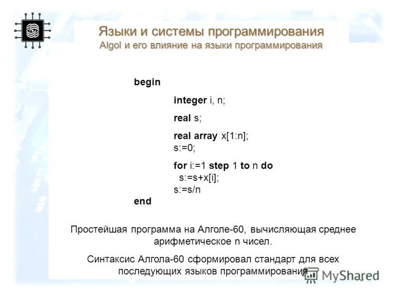 76 begin integer i, n; real s; real array x[1:n]; s:=0; for i:=1 step 1 to n do s:=s+x[i]; s:=s/n end Простейшая программа на Алголе-60, вычисляющая среднее арифметическое n чисел. Синтаксис Алгола-60 сформировал стандарт для всех последующих языков