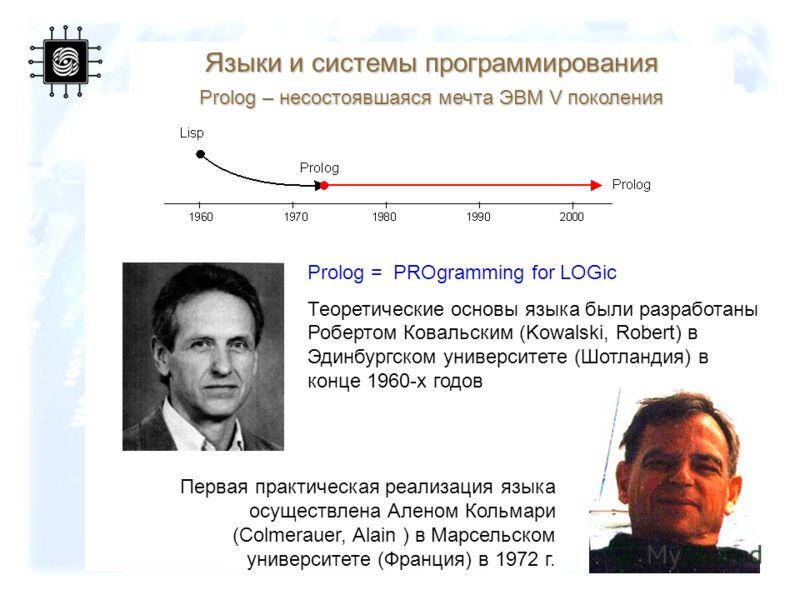 93 Языки и системы программирования Prolog – несостоявшаяся мечта ЭВМ V поколения Prolog = PROgramming for LOGic Теоретические основы языка были разработаны Робертом Ковальским (Kowalski, Robert) в Эдинбургском университете (Шотландия) в конце 1960-х