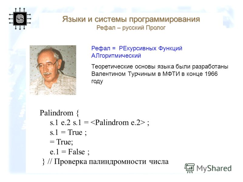 97 Языки и системы программирования Рефал – русский Пролог Рефал = PЕкурсивных Функций АЛгоритмический Теоретические основы языка были разработаны Валентином Турчиным в МФТИ в конце 1966 году Palindrom { s.1 e.2 s.1 = ; s.1 = True ; = True; e.1 = Fal