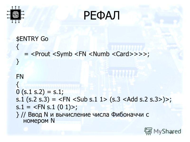 98 РЕФАЛ $ENTRY Go { = >>>; } FN { 0 (s.1 s.2) = s.1; s.1 (s.2 s.3) = (s.3 )>; s.1 = ; } // Ввод N и вычисление числа Фибоначчи с номером N