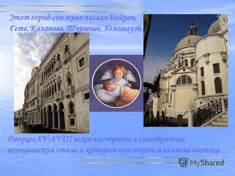 Этот город-сон живо писали Байрон, Гете, Казанова, Тургенев, Хемингуэй. Дворцы XV-XVIII веков выстроены в своеобразном венецианском стиле, в котором чувствуется влияние востока.