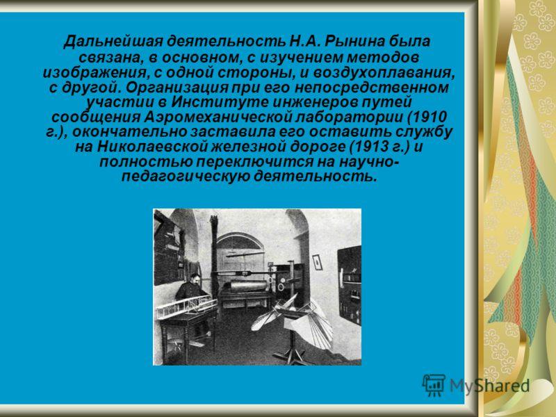 Дальнейшая деятельность Н.А. Рынина была связана, в основном, с изучением методов изображения, с одной стороны, и воздухоплавания, с другой. Организация при его непосредственном участии в Институте инженеров путей сообщения Аэромеханической лаборатор