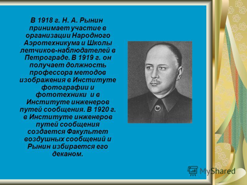 В 1918 г. Н. А. Рынин принимает участие в организации Народного Аэротехникума и Школы летчиков-наблюдателей в Петрограде. В 1919 г. он получает должность профессора методов изображения в Институте фотографии и фототехники и в Институте инженеров путе