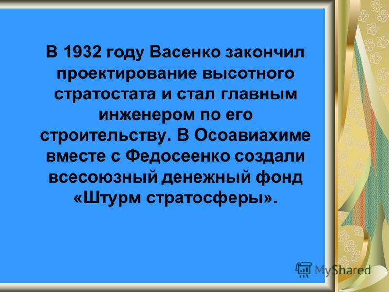 В 1932 году Васенко закончил проектирование высотного стратостата и стал главным инженером по его строительству. В Осоавиахиме вместе с Федосеенко создали всесоюзный денежный фонд «Штурм стратосферы».