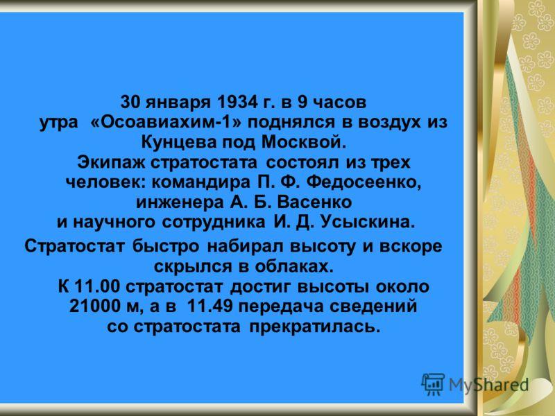 30 января 1934 г. в 9 часов утра «Осоавиахим-1» поднялся в воздух из Кунцева под Москвой. Экипаж стратостата состоял из трех человек: командира П. Ф. Федосеенко, инженера А. Б. Васенко и научного сотрудника И. Д. Усыскина. Стратостат быстро набирал в