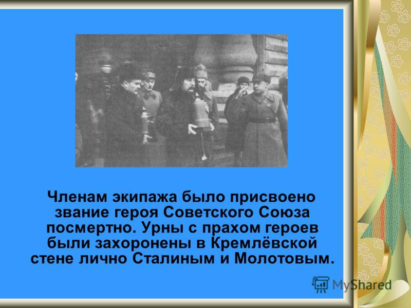 Членам экипажа было присвоено звание героя Советского Союза посмертно. Урны с прахом героев были захоронены в Кремлёвской стене лично Сталиным и Молотовым.