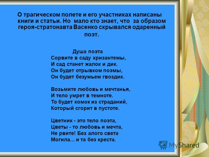 О трагическом полете и его участниках написаны книги и статьи. Но мало кто знает, что за образом героя-стратонавта Васенко скрывался одаренный поэт. Душа поэта Сорвите в саду хризантемы, И сад станет жалок и дик. Он будет отрывком поэмы, Он будет без