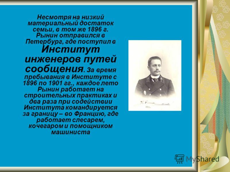Несмотря на низкий материальный достаток семьи, в том же 1896 г. Рынин отправился в Петербург, где поступил в Институт инженеров путей сообщения. За время пребывания в Институте с 1896 по 1901 гг., каждое лето Рынин работает на строительных практиках