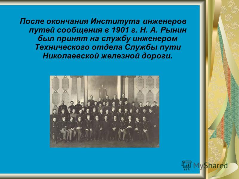 После окончания Института инженеров путей сообщения в 1901 г. Н. А. Рынин был принят на службу инженером Технического отдела Службы пути Николаевской железной дороги.