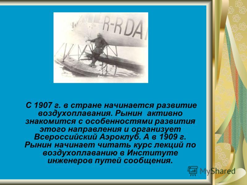 С 1907 г. в стране начинается развитие воздухоплавания. Рынин активно знакомится с особенностями развития этого направления и организует Всероссийский Аэроклуб. А в 1909 г. Рынин начинает читать курс лекций по воздухоплаванию в Институте инженеров пу