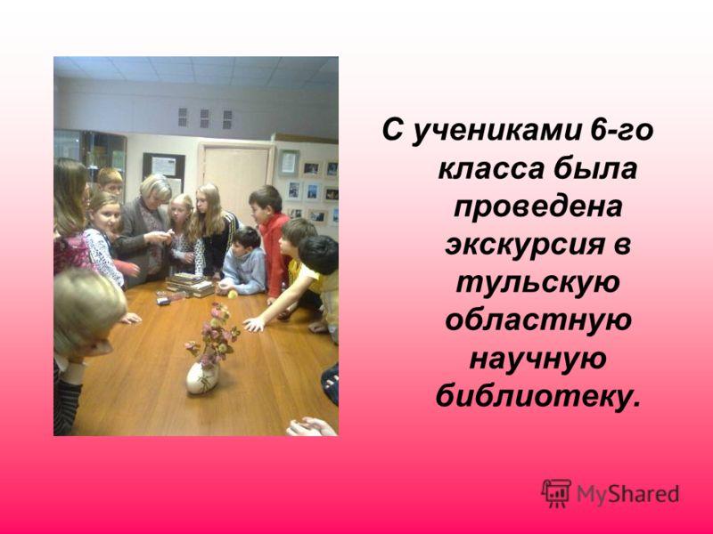 С учениками 6-го класса была проведена экскурсия в тульскую областную научную библиотеку.