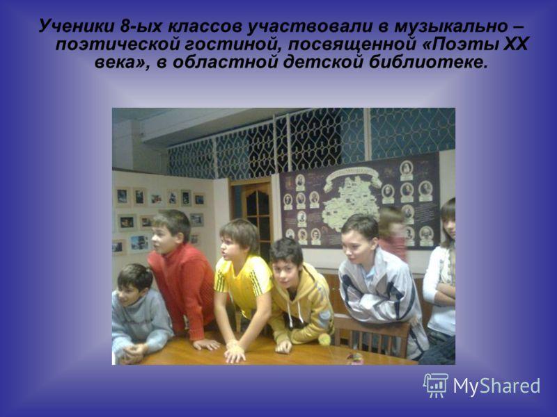 Ученики 8-ых классов участвовали в музыкально – поэтической гостиной, посвященной «Поэты ХХ века», в областной детской библиотеке.