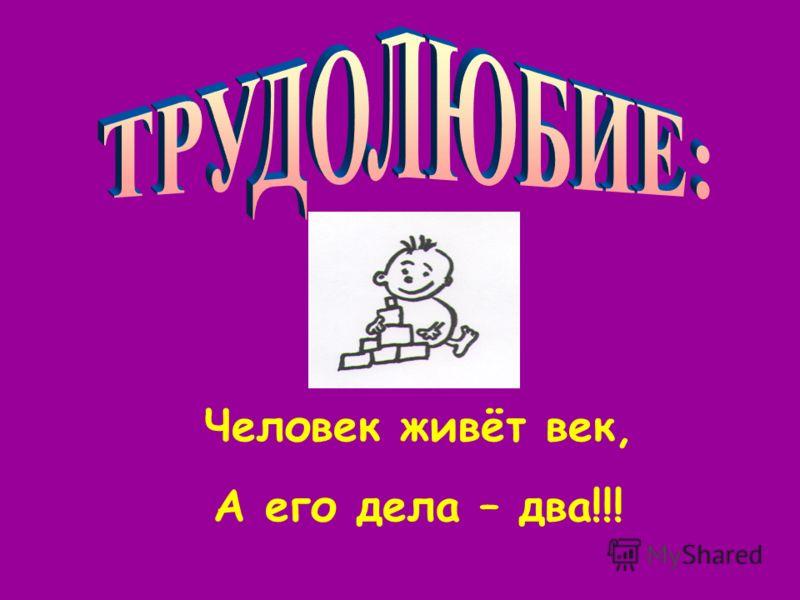 Человек живёт век, А его дела – два!!!
