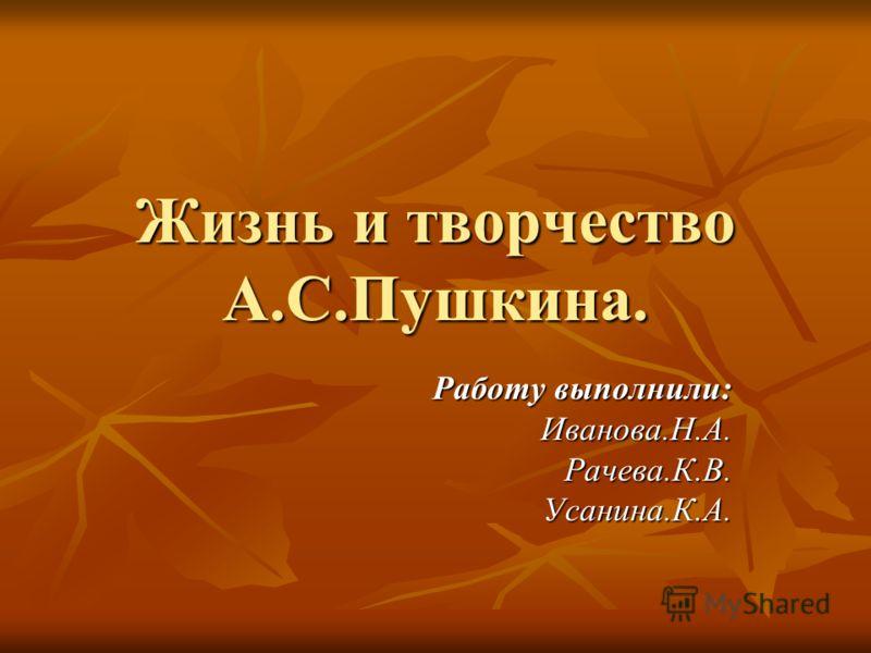 Жизнь и творчество А.С.Пушкина. Работу выполнили: Иванова.Н.А.Рачева.К.В.Усанина.К.А.