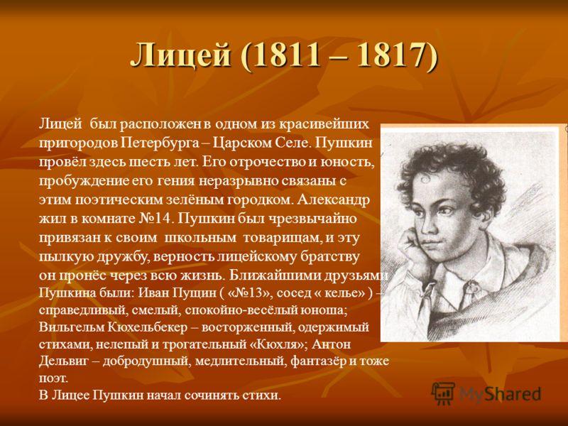 Лицей (1811 – 1817) Лицей был расположен в одном из красивейших пригородов Петербурга – Царском Селе. Пушкин провёл здесь шесть лет. Его отрочество и юность, пробуждение его гения неразрывно связаны с этим поэтическим зелёным городком. Александр жил