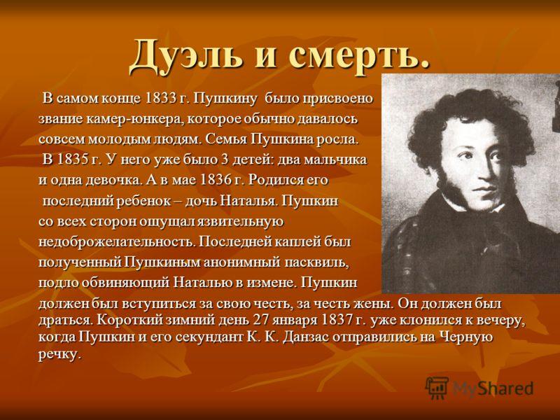 Дуэль и смерть. В самом конце 1833 г. Пушкину было присвоено В самом конце 1833 г. Пушкину было присвоено звание камер-юнкера, которое обычно давалось совсем молодым людям. Семья Пушкина росла. В 1835 г. У него уже было 3 детей: два мальчика В 1835 г