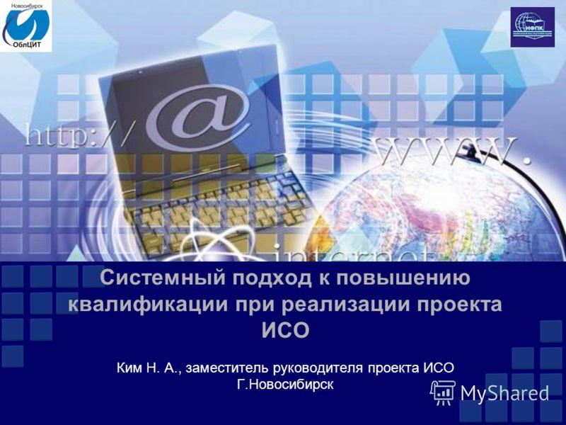 Системный подход к повышению квалификации при реализации проекта ИСО Ким Н. А., заместитель руководителя проекта ИСО Г.Новосибирск