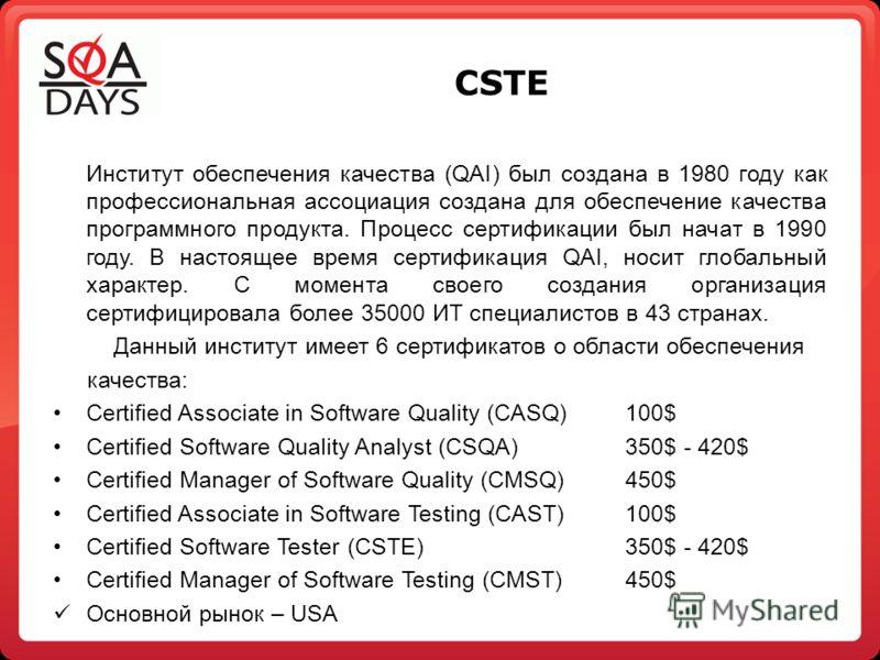 CSTE Институт обеспечения качества (QAI) был создана в 1980 году как профессиональная ассоциация создана для обеспечение качества программного продукта. Процесс сертификации был начат в 1990 году. В настоящее время сертификация QAI, носит глобальный