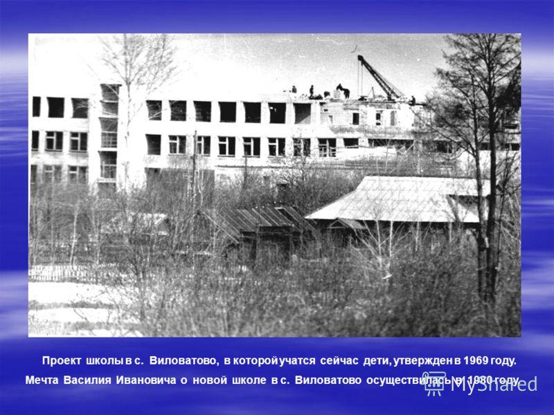 Проект школы в с. Виловатово, в которой учатся сейчас дети, утвержден в 1969 году. Мечта Василия Ивановича о новой школе в с. Виловатово осуществилась в 1980 году.