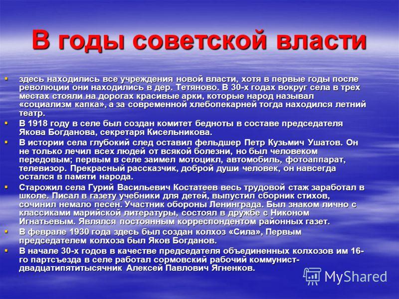В годы советской власти здесь находились все учреждения новой власти, хотя в первые годы после революции они находились в дер. Тетяново. В 30-х годах вокруг села в трех местах стояли на дорогах красивые арки, которые народ называл «социализм капка»,
