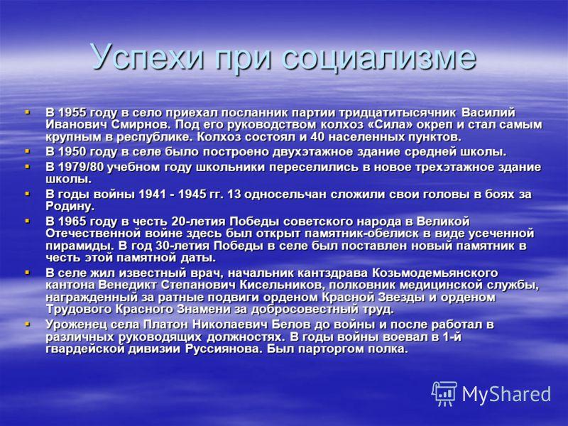 Успехи при социализме В 1955 году в село приехал посланник партии тридцатитысячник Василий Иванович Смирнов. Под его руководством колхоз «Сила» окреп и стал самым крупным в республике. Колхоз состоял и 40 населенных пунктов. В 1955 году в село приеха