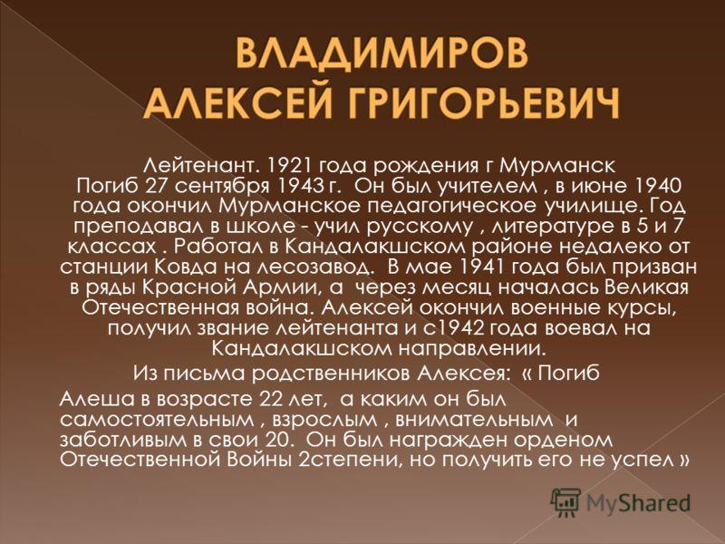 Лейтенант. 1921 года рождения г Мурманск Погиб 27 сентября 1943 г. Он был учителем, в июне 1940 года окончил Мурманское педагогическое училище. Год преподавал в школе - учил русскому, литературе в 5 и 7 классах. Работал в Кандалакшском районе недалек