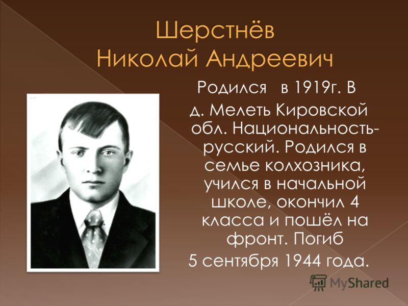 Родился в 1919г. В д. Мелеть Кировской обл. Национальность- русский. Родился в семье колхозника, учился в начальной школе, окончил 4 класса и пошёл на фронт. Погиб 5 сентября 1944 года.
