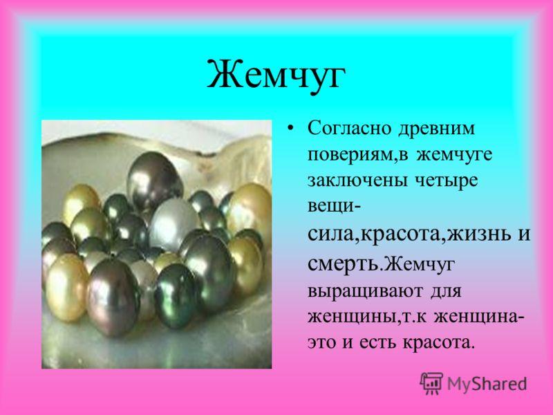 Жемчуг Согласно древним повериям,в жемчуге заключены четыре вещи- сила,красота,жизнь и смерть.Жемчуг выращивают для женщины,т.к женщина- это и есть красота.