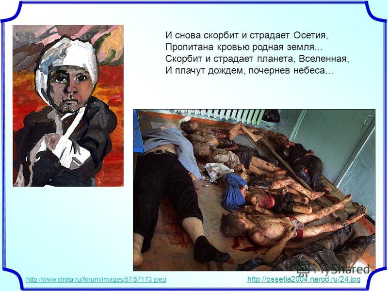 И снова скорбит и страдает Осетия, Пропитана кровью родная земля... Скорбит и страдает планета, Вселенная, И плачут дождем, почернев небеса… http://www.cirota.ru/forum/images/57/57173.jpeg http://ossetia2004.narod.ru/24.jpg