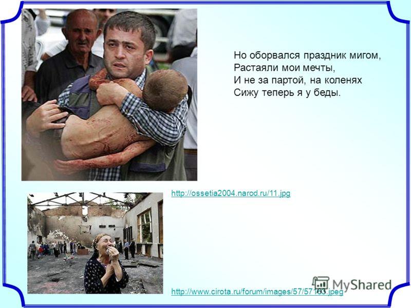 Но оборвался праздник мигом, Растаяли мои мечты, И не за партой, на коленях Сижу теперь я у беды. http://www.cirota.ru/forum/images/57/57163.jpeg http://ossetia2004.narod.ru/11.jpg