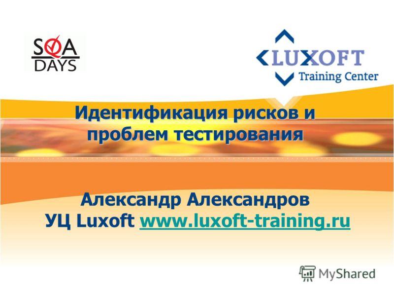 Идентификация рисков и проблем тестирования Идентификация рисков и проблем тестирования Александр Александров УЦ Luxoft www.luxoft-training.ruwww.luxoft-training.ru