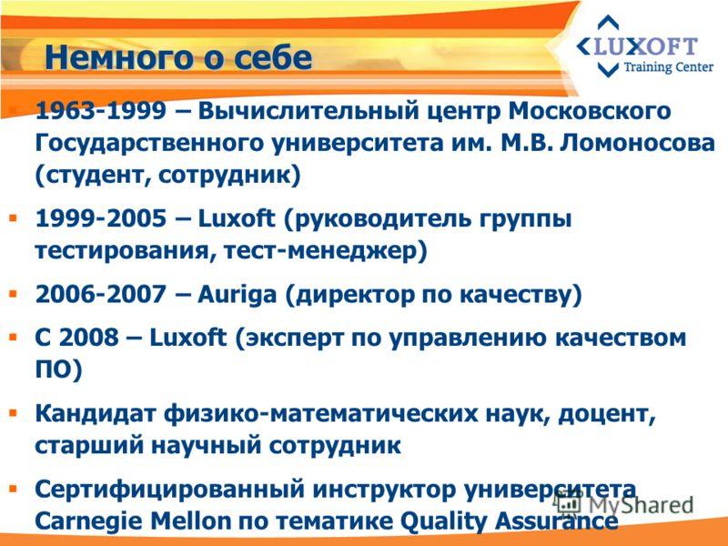 Немного о себе 1963-1999 – Вычислительный центр Московского Государственного университета им. М.В. Ломоносова (студент, сотрудник) 1999-2005 – Luxoft (руководитель группы тестирования, тест-менеджер) 2006-2007 – Auriga (директор по качеству) С 2008 –