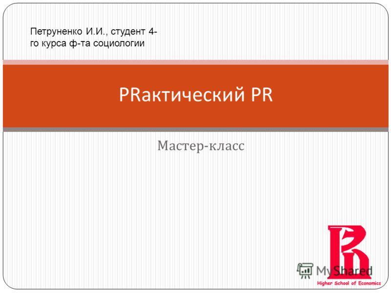 Мастер - класс PRактический PR Петруненко И.И., студент 4- го курса ф-та социологии