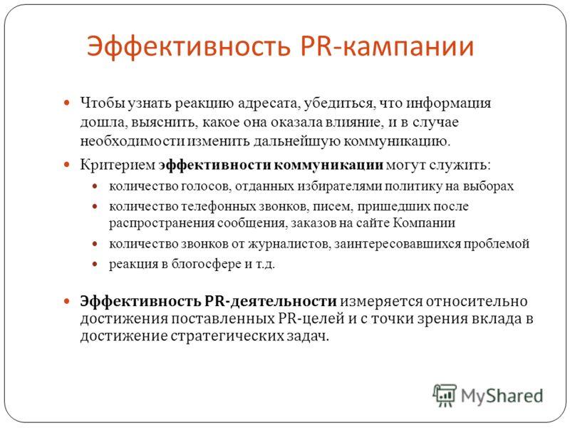 Эффективность PR- кампании Чтобы узнать реакцию адресата, убедиться, что информация дошла, выяснить, какое она оказала влияние, и в случае необходимости изменить дальнейшую коммуникацию. Критерием эффективности коммуникации могут служить: количество