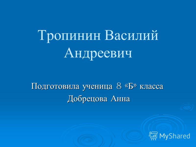Тропинин Василий Андреевич Подготовила ученица 8 « Б » класса Добрецова Анна Добрецова Анна