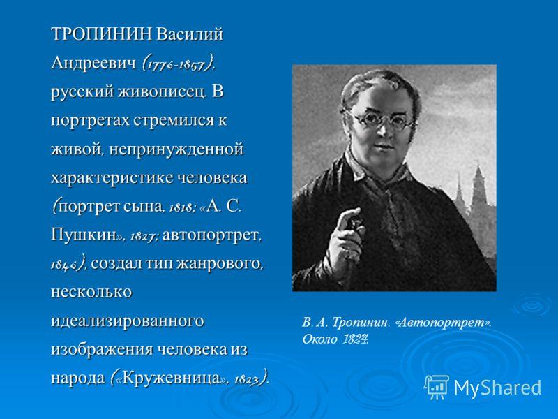 ТРОПИНИН Василий Андреевич (1776-1857), русский живописец. В портретах стремился к живой, непринужденной характеристике человека ( портрет сына, 1818; « А. С. Пушкин », 1827; автопортрет, 1846), создал тип жанрового, несколько идеализированного изобр