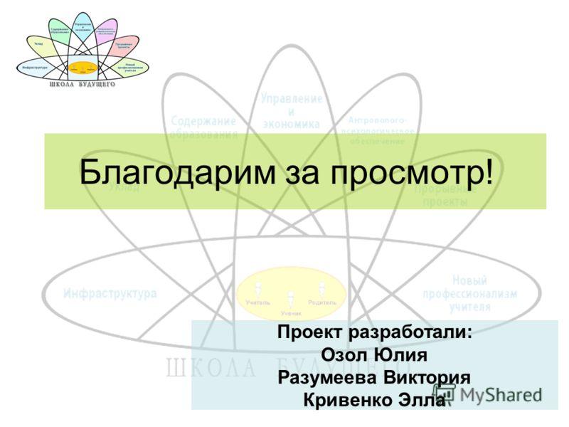 Проект разработали: Озол Юлия Разумеева Виктория Кривенко Элла Благодарим за просмотр!