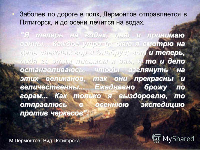 12 Заболев по дороге в полк, Лермонтов отправляется в Пятигорск, и до осени лечится на водах. Я теперь на водах, пью и принимаю ванны... Каждое утро из окна я смотрю на цепь снежных гор и Эльбрус; вот и теперь, сидя за этим письмом к вам, я то и дело