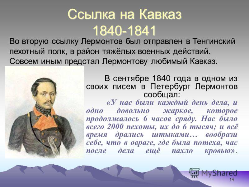 14 Ссылка на Кавказ 1840-1841 В сентябре 1840 года в одном из своих писем в Петербург Лермонтов сообщал: «У нас были каждый день дела, и одно довольно жаркое, которое продолжалось 6 часов сряду. Нас было всего 2000 пехоты, их до 6 тысяч; и всё время