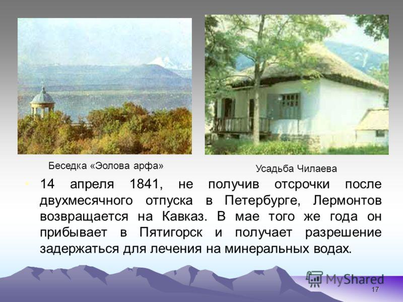 17 14 апреля 1841, не получив отсрочки после двухмесячного отпуска в Петербурге, Лермонтов возвращается на Кавказ. В мае того же года он прибывает в Пятигорск и получает разрешение задержаться для лечения на минеральных водах. Усадьба Чилаева Беседка