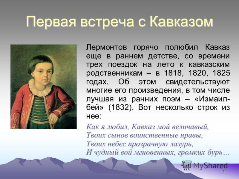 4 Первая встреча с Кавказом Лермонтов горячо полюбил Кавказ еще в раннем детстве, со времени трех поездок на лето к кавказским родственникам – в 1818, 1820, 1825 годах. Об этом свидетельствуют многие его произведения, в том числе лучшая из ранних поэ