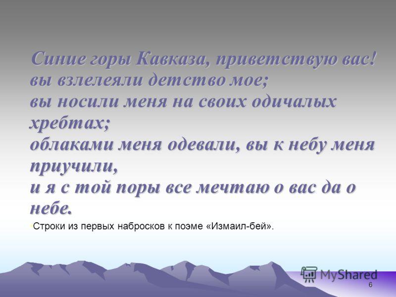 6 Синие горы Кавказа, приветствую вас! вы взлелеяли детство мое; вы носили меня на своих одичалых хребтах; облаками меня одевали, вы к небу меня приучили, и я с той поры все мечтаю о вас да о небе. Строки из первых набросков к поэме «Измаил-бей».